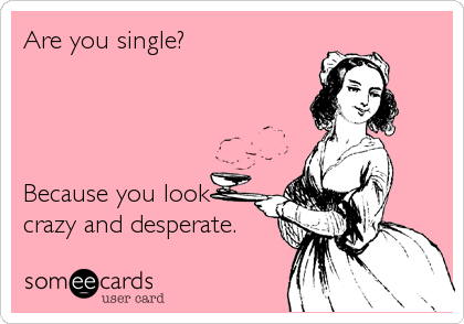 Are you single?      Because you look crazy and desperate.