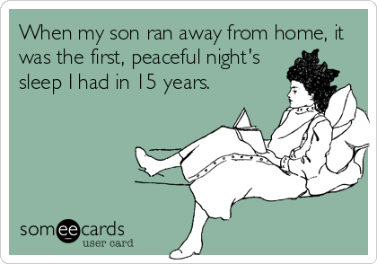 When my son ran away from home, it was the first, peaceful night's sleep I had in 15 years.