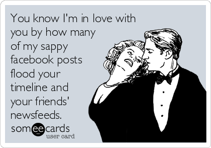 You know I'm in love with you by how many of my sappy facebook posts flood your timeline and your friends' newsfeeds.
