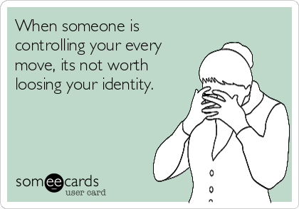 When someone is controlling your every move, its not worth loosing your identity.