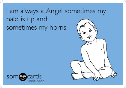 I am always a Angel sometimes my halo is up and sometimes my horns.