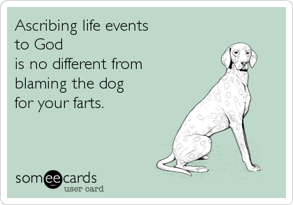 Ascribing life events to God is no different from blaming the dog for your farts.