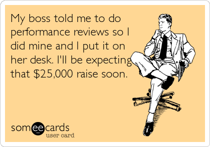 My boss told me to do performance reviews so I did mine and I put it on her desk. I'll be expecting that $25,000 raise soon.