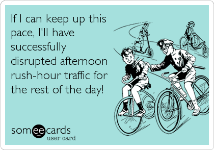 If I can keep up this pace, I'll have successfully  disrupted afternoon rush-hour traffic for the rest of the day!