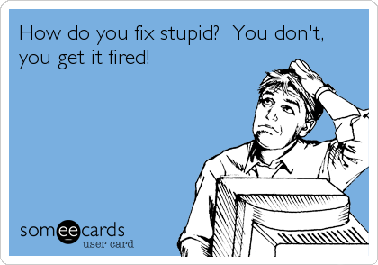 How do you fix stupid?  You don't, you get it fired!