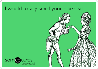 I would totally smell your bike seat.