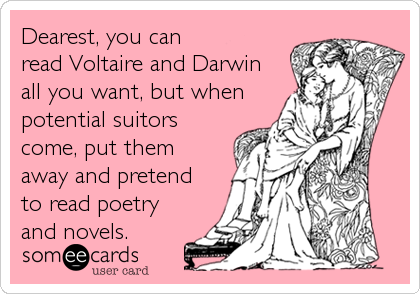 Dearest, you can read Voltaire and Darwin all you want, but when potential suitors come, put them away and pretend to read poetry<br %2