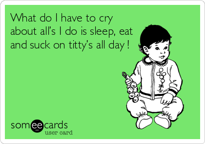What do I have to cry about all's I do is sleep, eat and suck on titty's all day !