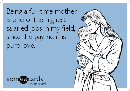 Being a full-time mother is one of the highest salaried jobs in my field, since the payment is pure love.