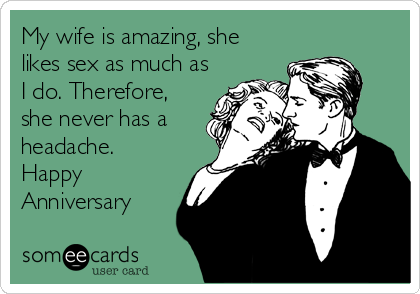 My wife is amazing, she likes sex as much as I do. Therefore, she never has a headache. Happy Anniversary