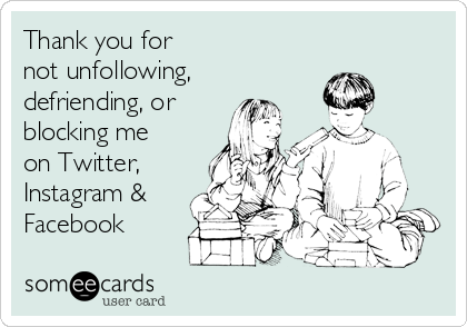 Thank you for not unfollowing,  defriending, or  blocking me on Twitter,  Instagram & Facebook