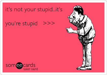 it's not your stupid...it's  you're stupid   >>>
