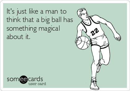 It's just like a man to think that a big ball has something magical about it.
