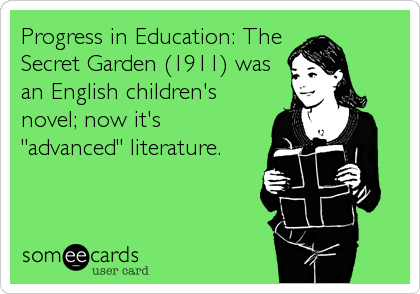 "Progress in Education: The Secret Garden (1911) was an English children's novel; now it's ""advanced"" literature."