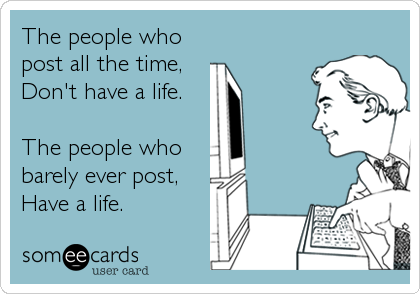 The people who post all the time,  Don't have a life.  The people who barely ever post, Have a life.