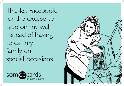 Thanks, Facebook, for the excuse to type on my wall instead of having to call my family on special occasions