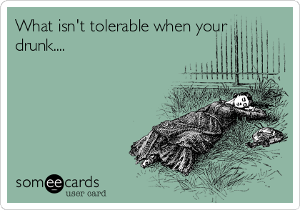 What isn't tolerable when your drunk....