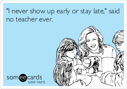 """I never show up early or stay late,"" said no teacher ever."