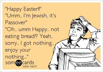 """Happy Easter!!""  ""Umm.. I'm Jewish, it's Passover"" ""Oh.. umm Happy.. not eating bread?? Yeah, sorry.. I got nothing.. enjoy your%3"