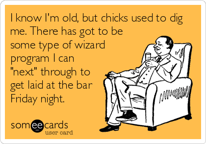 """I know I'm old, but chicks used to dig me. There has got to be some type of wizard program I can """"next"""" through to get laid at the bar Friday night."""