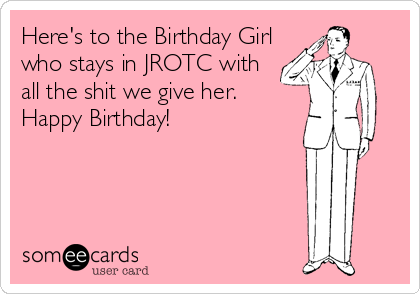 Here's to the Birthday Girl who stays in JROTC with all the shit we give her. Happy Birthday!