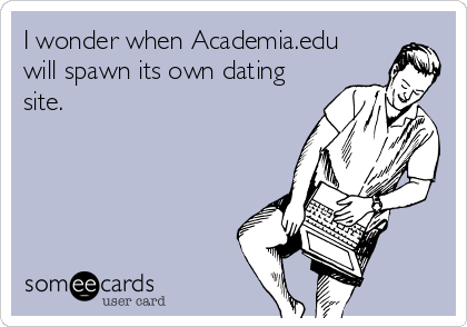 I wonder when Academia.edu  will spawn its own dating site.
