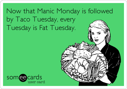 Now that Manic Monday is followed by Taco Tuesday, every Tuesday is Fat Tuesday.