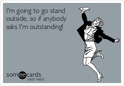 I'm going to go stand outside, so if anybody asks I'm outstanding!