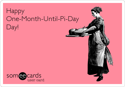 Happy One-Month-Until-Pi-Day Day!