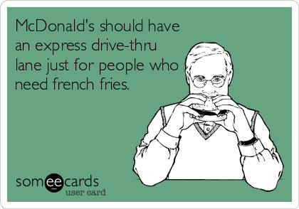 McDonald's should have an express drive-thru lane just for people who need french fries.