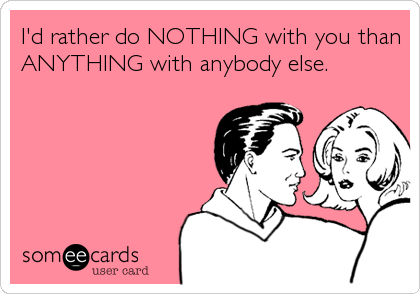 I'd rather do NOTHING with you than ANYTHING with anybody else.