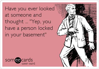 "Have you ever looked at someone and thought ... ""Yep, you have a person locked in your basement"""