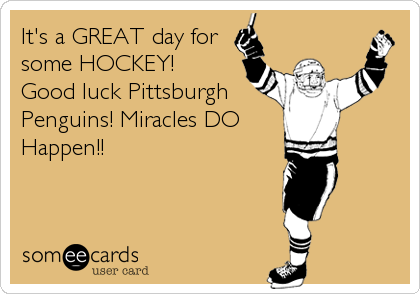 It's a GREAT day for some HOCKEY!  Good luck Pittsburgh Penguins! Miracles DO Happen!!