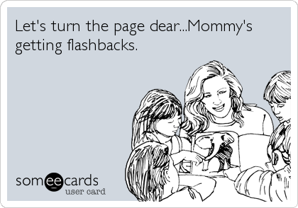 Let's turn the page dear...Mommy's getting flashbacks.