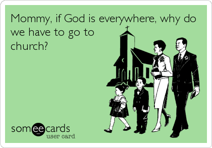 Mommy, if God is everywhere, why do we have to go to church?