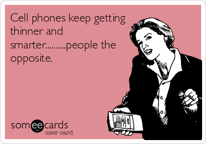 Cell phones keep getting thinner and smarter..........people the opposite.