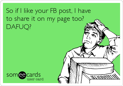 So if I like your FB post, I have to share it on my page too? DAFUQ?