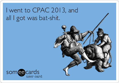 I went to CPAC 2013, and  all I got was bat-shit.