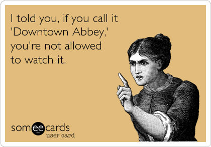 I told you, if you call it 'Downtown Abbey,' you're not allowed to watch it.
