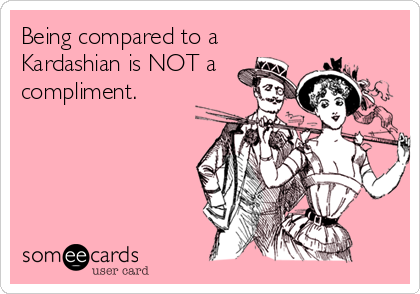 Being compared to a Kardashian is NOT a compliment.