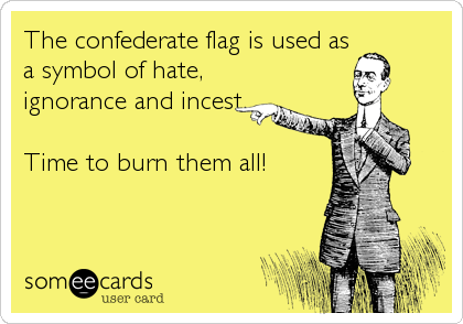 The confederate flag is used as a symbol of hate,  ignorance and incest.   Time to burn them all!