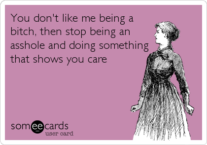 You don't like me being a bitch, then stop being an asshole and doing something that shows you care