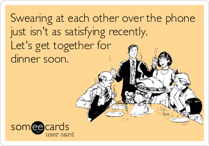 Swearing at each other over the phone just isn't as satisfying recently. Let's get together for dinner soon.