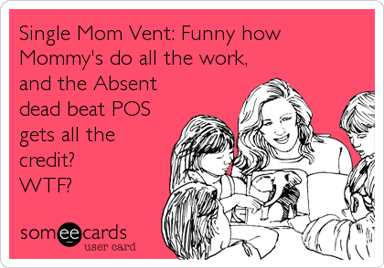 Single Mom Vent: Funny how Mommy's do all the work, and the Absent dead beat POS gets all the credit?  WTF?