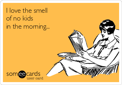 I love the smell  of no kids  in the morning...