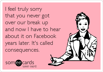 I feel truly sorry  that you never got  over our break up   and now I have to hear about it on Facebook years later. It's called consequences.