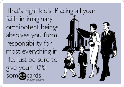 That's right kid's. Placing all your faith in imaginary omnipotent beings absolves you from responsibility for most everything in life. Just be sure to  give your 10%!