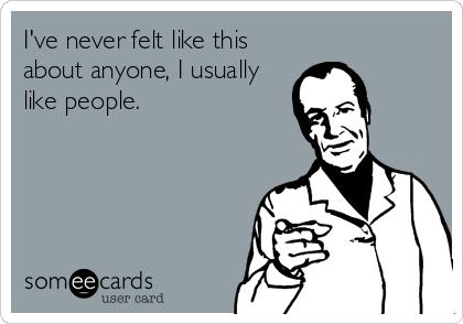 I've never felt like this about anyone, I usually like people.