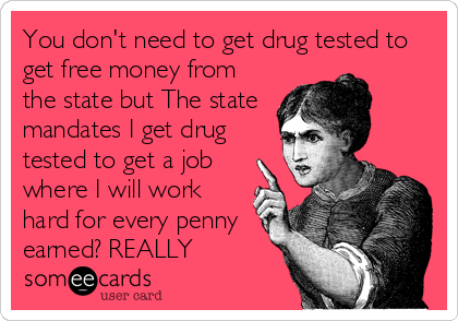 You don't need to get drug tested to get free money from the state but The state mandates I get drug tested to get a job where I will work hard for every penny earned? REALLY