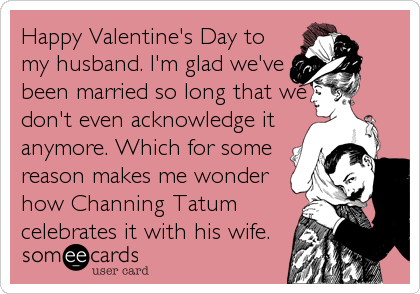 Happy Valentine's Day to my husband. I'm glad we've been married so long that we don't even acknowledge it anymore. Which for some reason makes me w